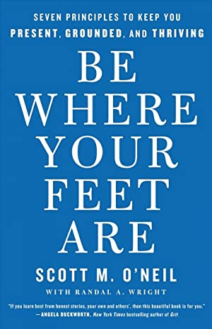 Be Where Your Feet Are: Seven Principles To Keep You Present, Grounded, And Thriving